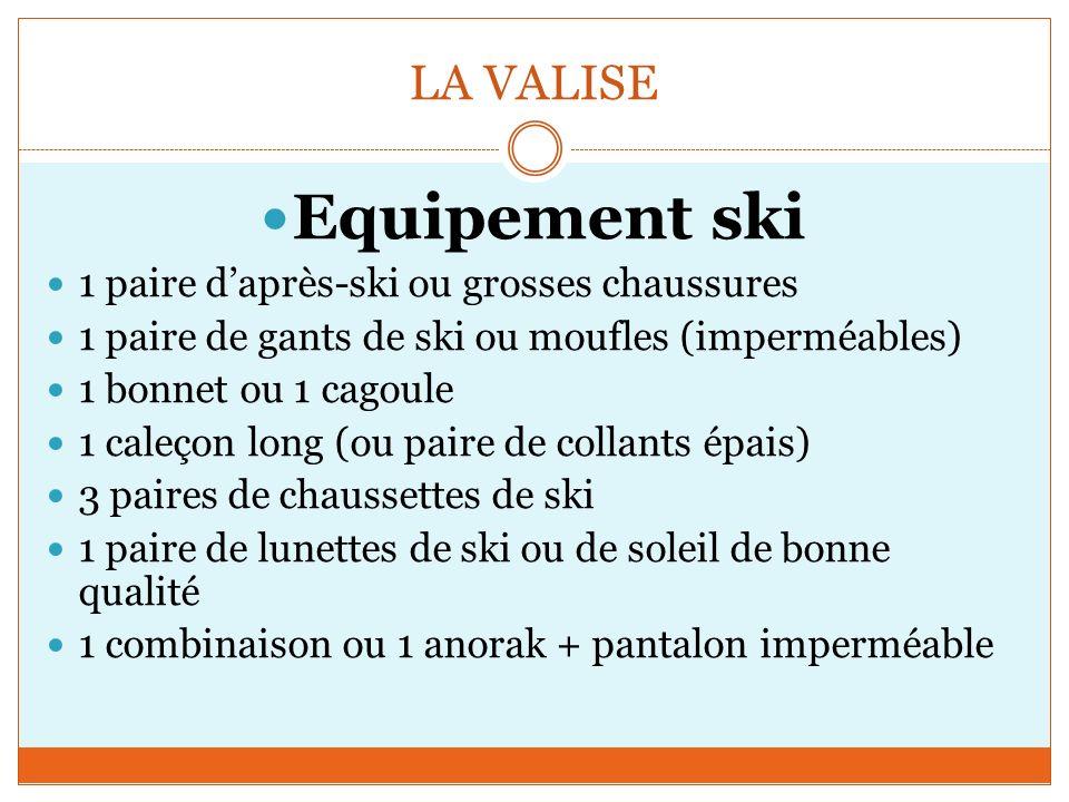 LA VALISE Equipement ski 1 paire daprès-ski ou grosses chaussures 1 paire de gants de ski ou moufles (imperméables) 1 bonnet ou 1 cagoule 1 caleçon long (ou paire de collants épais) 3 paires de chaussettes de ski 1 paire de lunettes de ski ou de soleil de bonne qualité 1 combinaison ou 1 anorak + pantalon imperméable