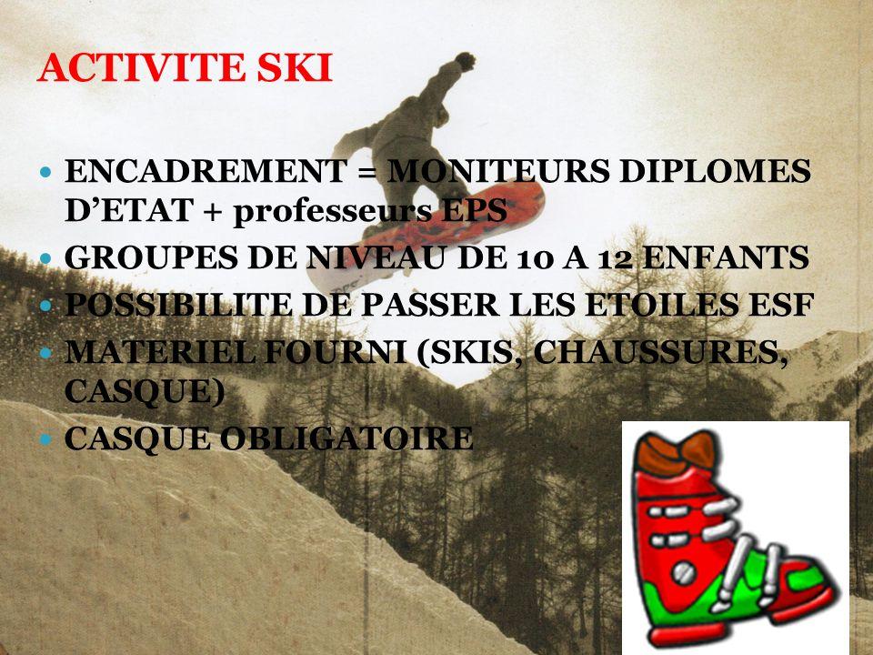 ACTIVITE SKI ENCADREMENT = MONITEURS DIPLOMES DETAT + professeurs EPS GROUPES DE NIVEAU DE 10 A 12 ENFANTS POSSIBILITE DE PASSER LES ETOILES ESF MATERIEL FOURNI (SKIS, CHAUSSURES, CASQUE) CASQUE OBLIGATOIRE