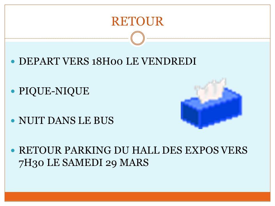 RETOUR DEPART VERS 18H00 LE VENDREDI PIQUE-NIQUE NUIT DANS LE BUS RETOUR PARKING DU HALL DES EXPOS VERS 7H30 LE SAMEDI 29 MARS