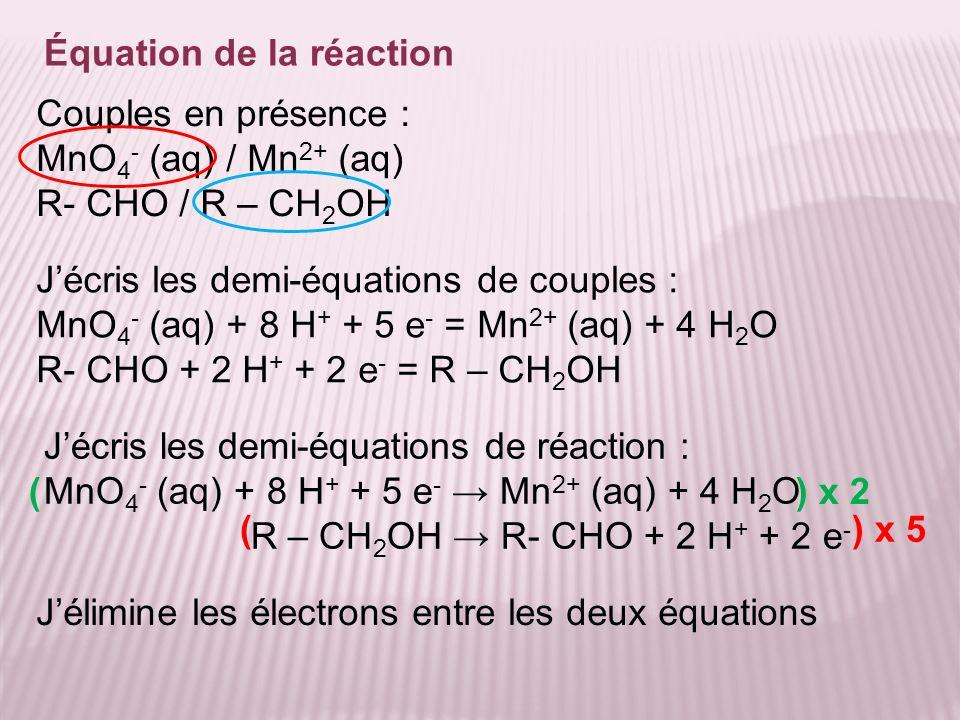 Équation de la réaction Jélimine les électrons entre les deux équations Couples en présence : MnO 4 - (aq) / Mn 2+ (aq) R- CHO / R – CH 2 OH Jécris le