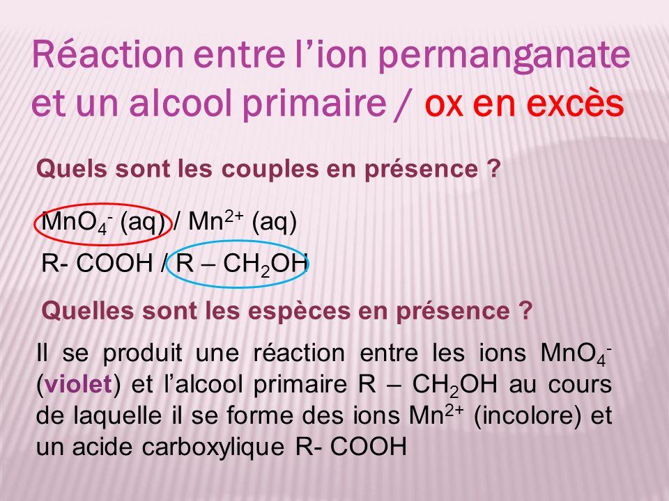 MnO 4 - (aq) / Mn 2+ (aq) Réaction entre lion permanganate et un alcool primaire / ox en excès R- COOH / R – CH 2 OH Quels sont les couples en présenc