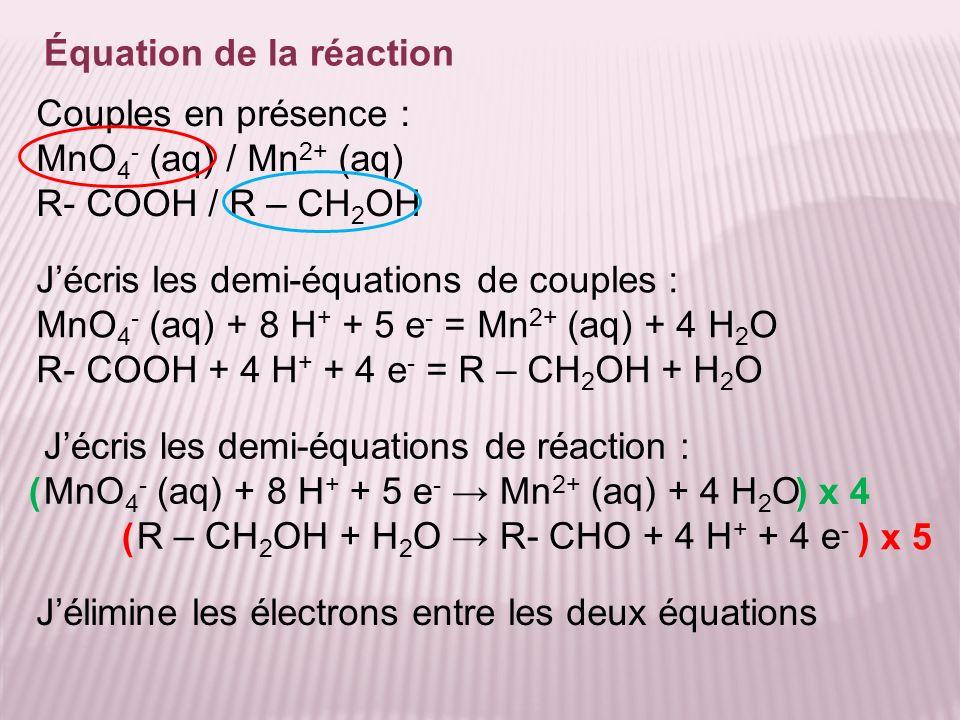 Équation de la réaction Jélimine les électrons entre les deux équations Couples en présence : MnO 4 - (aq) / Mn 2+ (aq) R- COOH / R – CH 2 OH Jécris l