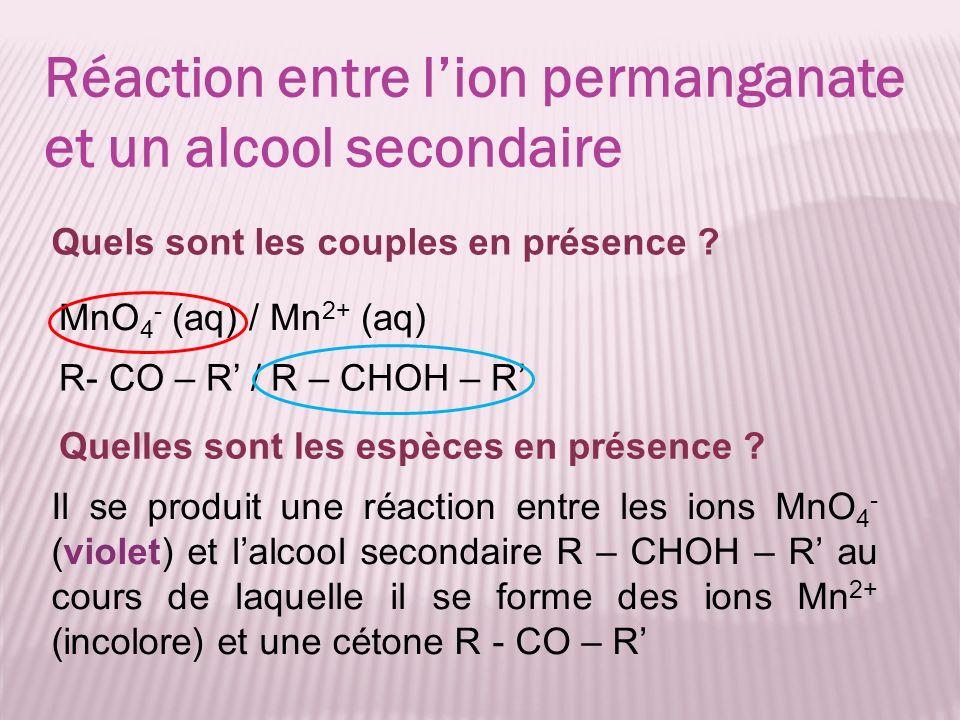 MnO 4 - (aq) / Mn 2+ (aq) Réaction entre lion permanganate et un alcool secondaire R- CO – R / R – CHOH – R Quels sont les couples en présence ? Quell
