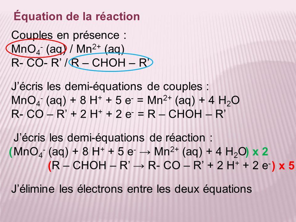 Équation de la réaction Jélimine les électrons entre les deux équations Couples en présence : MnO 4 - (aq) / Mn 2+ (aq) R- CO- R / R – CHOH – R Jécris