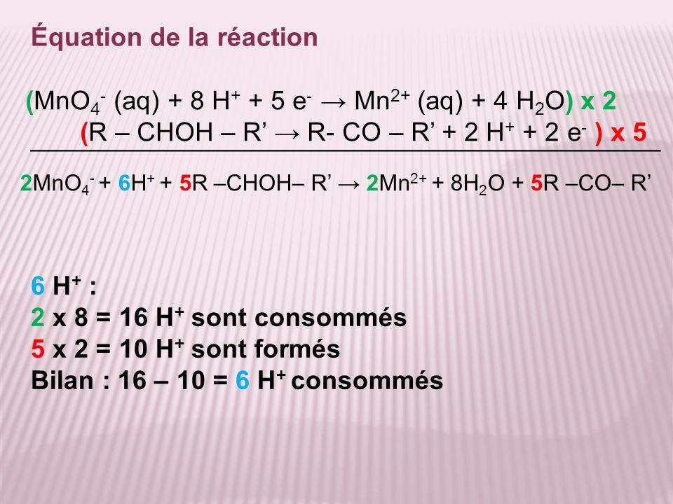 Équation de la réaction 2MnO 4 - + 6H + + 5R –CHOH– R 2Mn 2+ + 8H 2 O + 5R –CO– R (MnO 4 - (aq) + 8 H + + 5 e - Mn 2+ (aq) + 4 H 2 O) x 2 (R – CHOH –