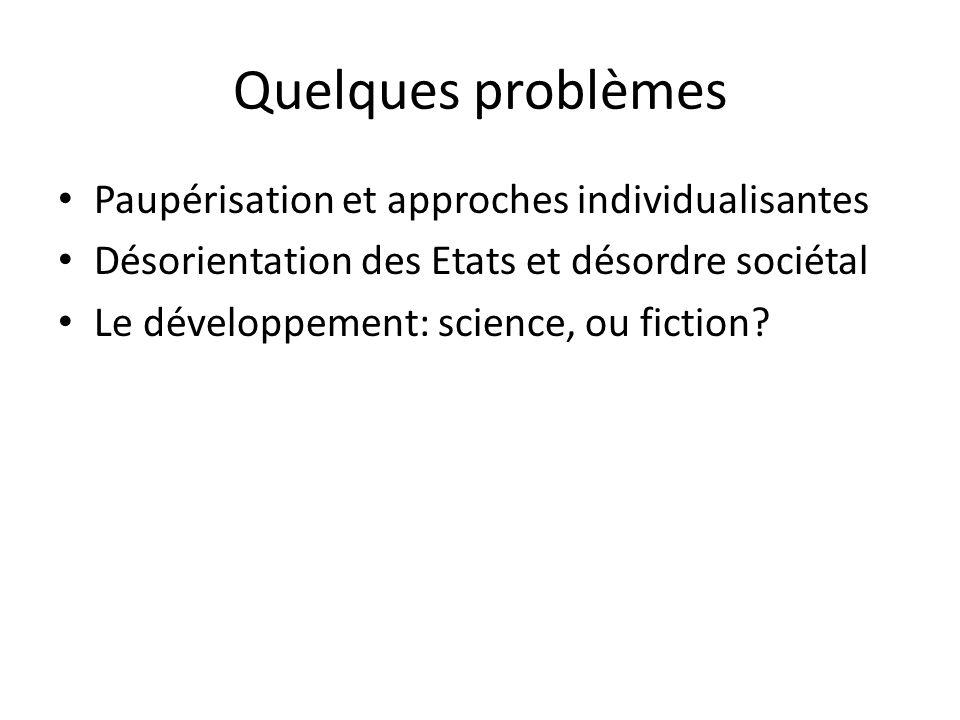 Quelques problèmes Paupérisation et approches individualisantes Désorientation des Etats et désordre sociétal Le développement: science, ou fiction