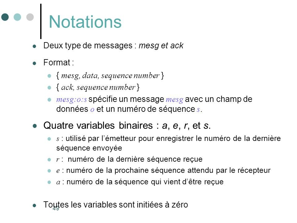 49 Notations Deux type de messages : mesg et ack Format : { mesg, data, sequence number } { ack, sequence number } mesg:o:s spécifie un message mesg a