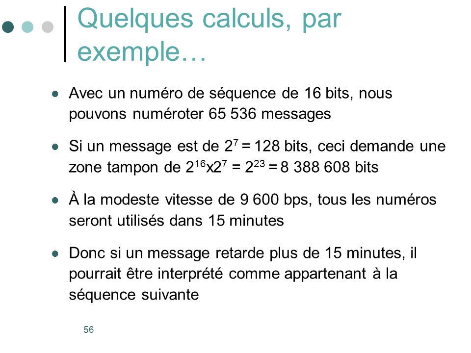 56 Quelques calculs, par exemple… Avec un numéro de séquence de 16 bits, nous pouvons numéroter 65 536 messages Si un message est de 2 7 = 128 bits, c