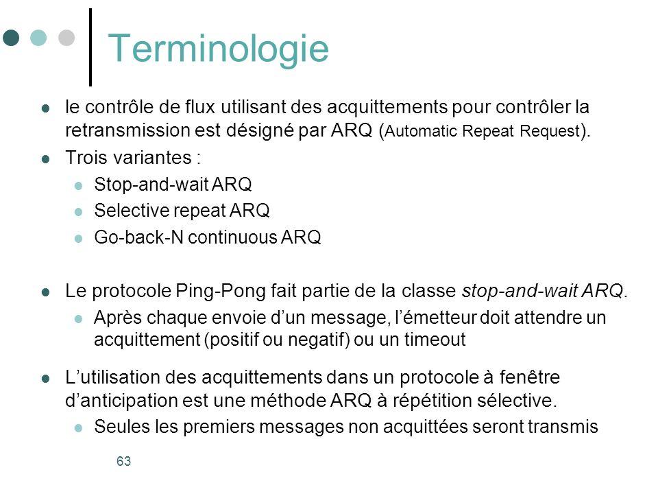 63 Terminologie le contrôle de flux utilisant des acquittements pour contrôler la retransmission est désigné par ARQ ( Automatic Repeat Request ). Tro