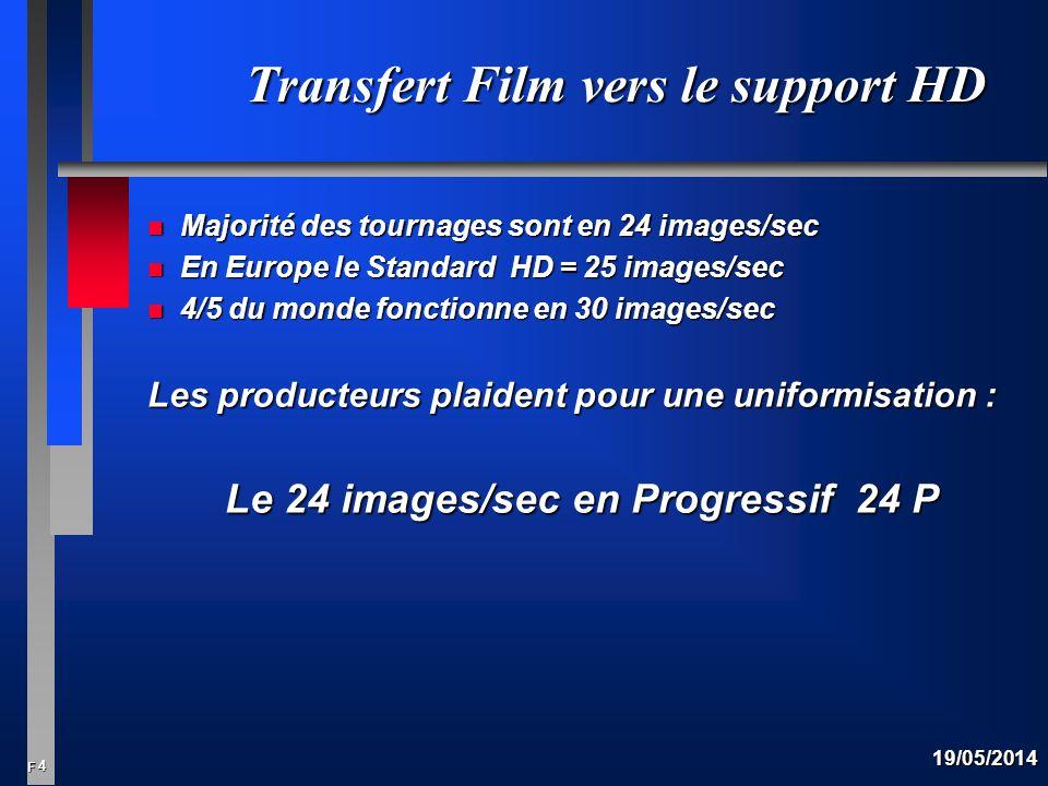 4 F 19/05/2014 Transfert Film vers le support HD n Majorité des tournages sont en 24 images/sec n En Europe le Standard HD = 25 images/sec n 4/5 du monde fonctionne en 30 images/sec Les producteurs plaident pour une uniformisation : Le 24 images/sec en Progressif 24 P