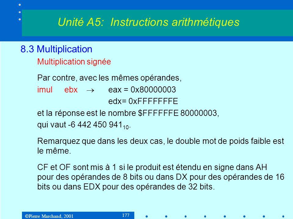 ©Pierre Marchand, 2001 177 8.3 Multiplication Multiplication signée Par contre, avec les mêmes opérandes, imulebx eax = 0x80000003 edx= 0xFFFFFFFE et la réponse est le nombre $FFFFFFE 80000003, qui vaut -6 442 450 941 10.