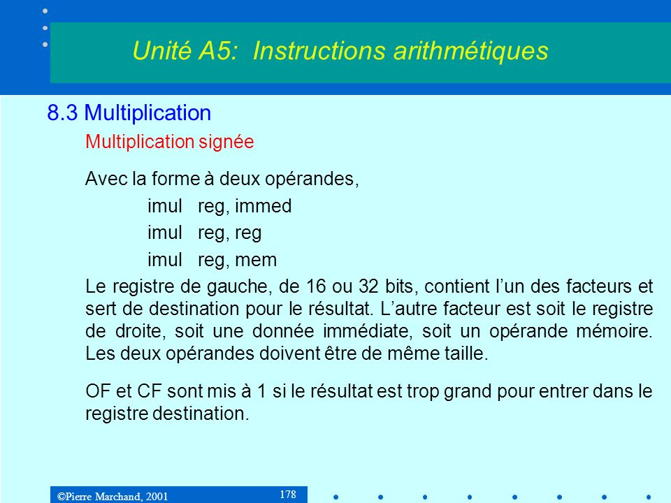 ©Pierre Marchand, 2001 178 8.3 Multiplication Multiplication signée Avec la forme à deux opérandes, imulreg, immed imulreg, reg imulreg, mem Le registre de gauche, de 16 ou 32 bits, contient lun des facteurs et sert de destination pour le résultat.