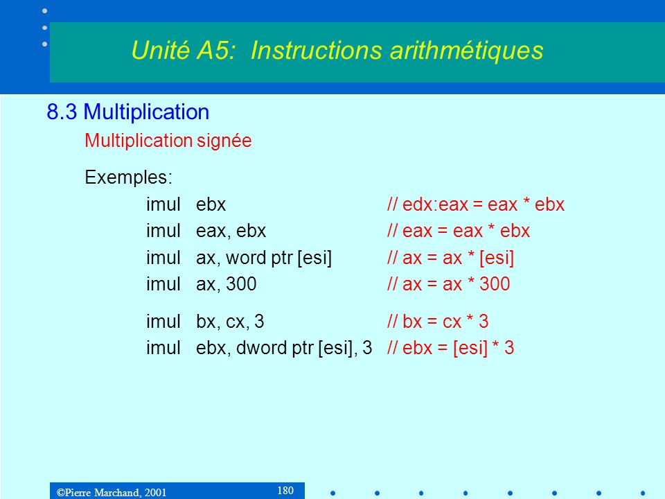 ©Pierre Marchand, 2001 180 8.3 Multiplication Multiplication signée Exemples: imulebx// edx:eax = eax * ebx imuleax, ebx// eax = eax * ebx imulax, wor