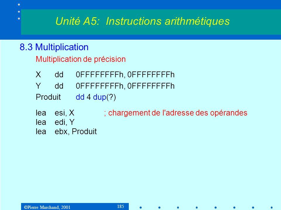 ©Pierre Marchand, 2001 185 8.3 Multiplication Multiplication de précision Xdd0FFFFFFFFh, 0FFFFFFFFh Ydd0FFFFFFFFh, 0FFFFFFFFh Produitdd 4 dup(?) leaesi, X; chargement de l adresse des opérandes leaedi, Y leaebx, Produit Unité A5: Instructions arithmétiques