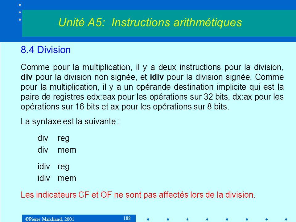 ©Pierre Marchand, 2001 188 8.4 Division Comme pour la multiplication, il y a deux instructions pour la division, div pour la division non signée, et idiv pour la division signée.