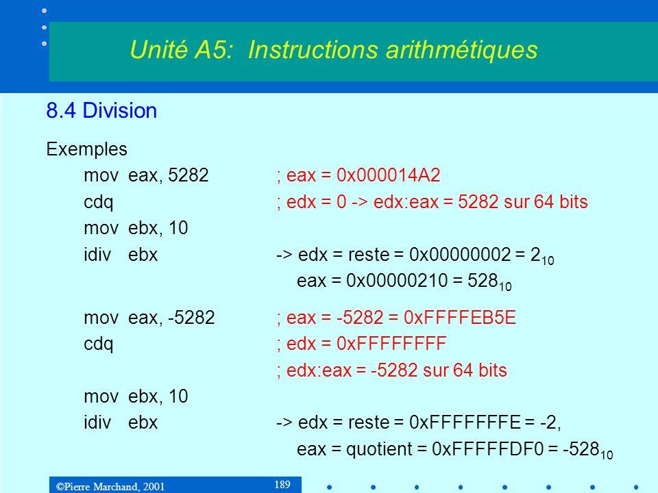 ©Pierre Marchand, 2001 189 8.4 Division Exemples moveax, 5282; eax = 0x000014A2 cdq; edx = 0 -> edx:eax = 5282 sur 64 bits movebx, 10 idivebx-> edx = reste = 0x00000002 = 2 10 eax = 0x00000210 = 528 10 moveax, -5282; eax = -5282 = 0xFFFFEB5E cdq; edx = 0xFFFFFFFF ; edx:eax = -5282 sur 64 bits movebx, 10 idivebx-> edx = reste = 0xFFFFFFFE = -2, eax = quotient = 0xFFFFFDF0 = -528 10 Unité A5: Instructions arithmétiques
