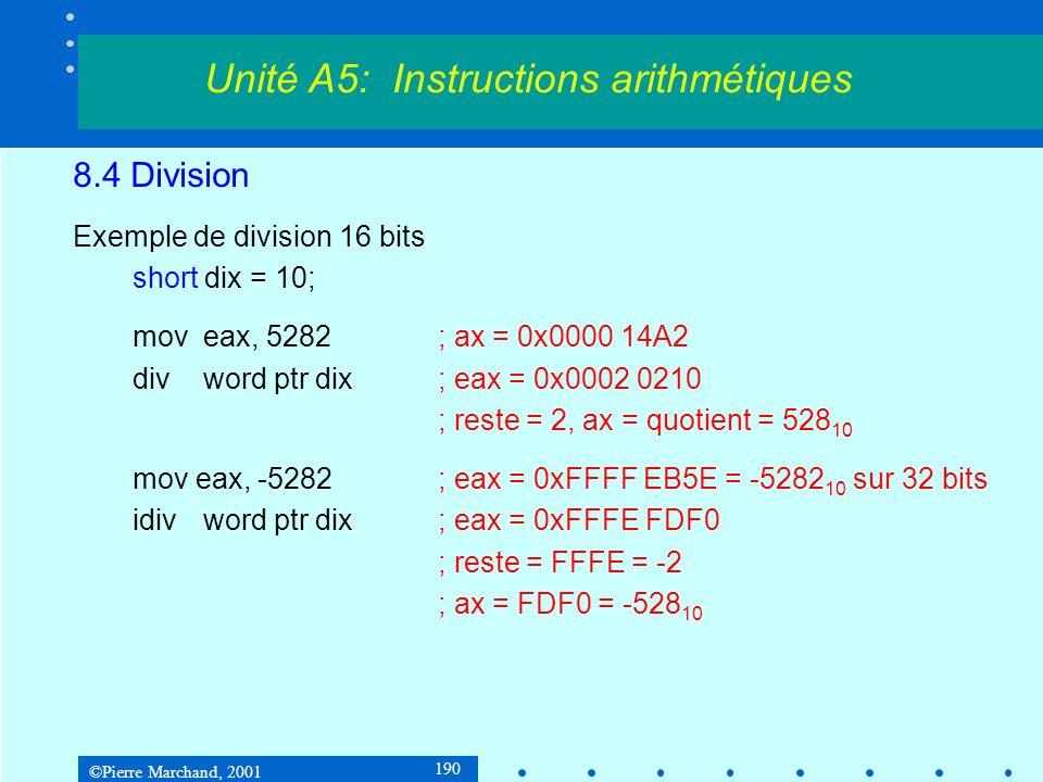 ©Pierre Marchand, 2001 190 8.4 Division Exemple de division 16 bits short dix = 10; moveax, 5282; ax = 0x0000 14A2 divword ptr dix; eax = 0x0002 0210 ; reste = 2, ax = quotient = 528 10 mov eax, -5282; eax = 0xFFFF EB5E = -5282 10 sur 32 bits idivword ptr dix; eax = 0xFFFE FDF0 ; reste = FFFE = -2 ; ax = FDF0 = -528 10 Unité A5: Instructions arithmétiques
