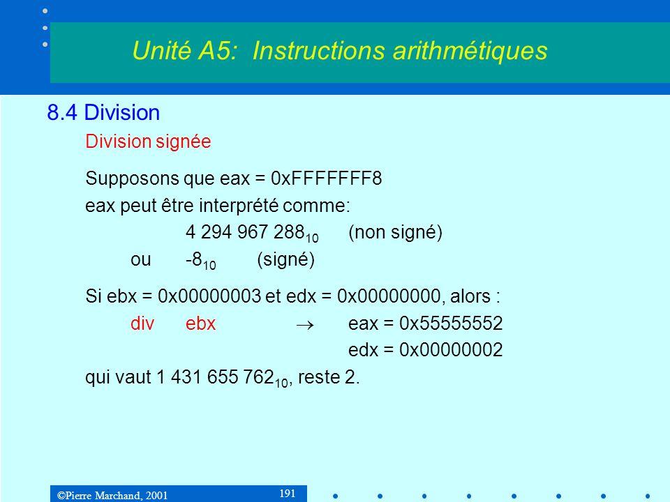 ©Pierre Marchand, 2001 191 8.4 Division Division signée Supposons que eax = 0xFFFFFFF8 eax peut être interprété comme: 4 294 967 288 10 (non signé) ou-8 10 (signé) Si ebx = 0x00000003 et edx = 0x00000000, alors : divebx eax = 0x55555552 edx = 0x00000002 qui vaut 1 431 655 762 10, reste 2.