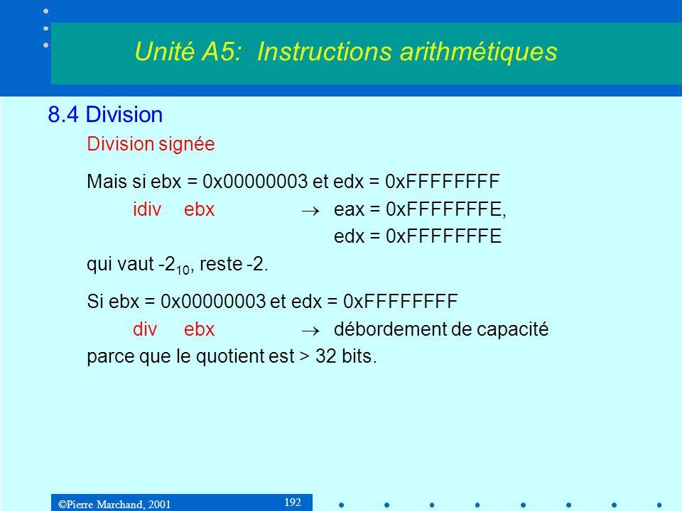 ©Pierre Marchand, 2001 192 8.4 Division Division signée Mais si ebx = 0x00000003 et edx = 0xFFFFFFFF idivebx eax = 0xFFFFFFFE, edx = 0xFFFFFFFE qui vaut -2 10, reste -2.