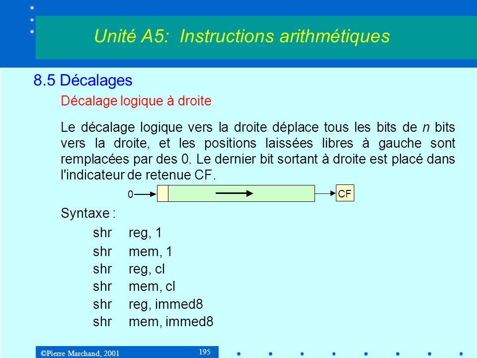 ©Pierre Marchand, 2001 195 8.5 Décalages Décalage logique à droite Le décalage logique vers la droite déplace tous les bits de n bits vers la droite, et les positions laissées libres à gauche sont remplacées par des 0.