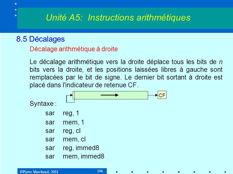 ©Pierre Marchand, 2001 196 8.5 Décalages Décalage arithmétique à droite Le décalage arithmétique vers la droite déplace tous les bits de n bits vers la droite, et les positions laissées libres à gauche sont remplacées par le bit de signe.