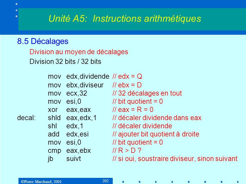 ©Pierre Marchand, 2001 202 8.5 Décalages Division au moyen de décalages Division 32 bits / 32 bits movedx,dividende// edx = Q movebx,diviseur// ebx = D movecx,32// 32 décalages en tout movesi,0// bit quotient = 0 xoreax,eax// eax = R = 0 decal:shldeax,edx,1// décaler dividende dans eax shledx,1// décaler dividende addedx,esi// ajouter bit quotient à droite movesi,0// bit quotient = 0 cmpeax,ebx// R > D .