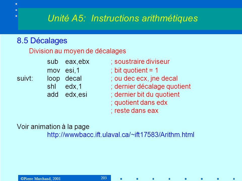©Pierre Marchand, 2001 203 8.5 Décalages Division au moyen de décalages subeax,ebx; soustraire diviseur movesi,1; bit quotient = 1 suivt:loopdecal; ou dec ecx, jne decal shledx,1; dernier décalage quotient addedx,esi; dernier bit du quotient ; quotient dans edx ; reste dans eax Voir animation à la page http://wwwbacc.ift.ulaval.ca/~ift17583/Arithm.html Unité A5: Instructions arithmétiques