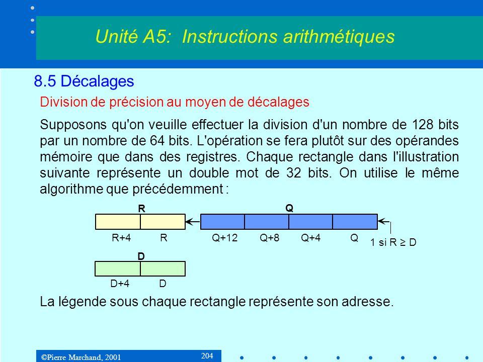 ©Pierre Marchand, 2001 204 8.5 Décalages Division de précision au moyen de décalages Supposons qu on veuille effectuer la division d un nombre de 128 bits par un nombre de 64 bits.