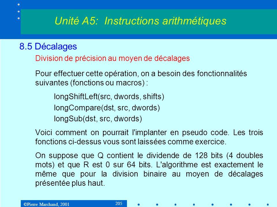 ©Pierre Marchand, 2001 205 8.5 Décalages Division de précision au moyen de décalages Pour effectuer cette opération, on a besoin des fonctionnalités suivantes (fonctions ou macros) : longShiftLeft(src, dwords, shifts) longCompare(dst, src, dwords) longSub(dst, src, dwords) Voici comment on pourrait l implanter en pseudo code.