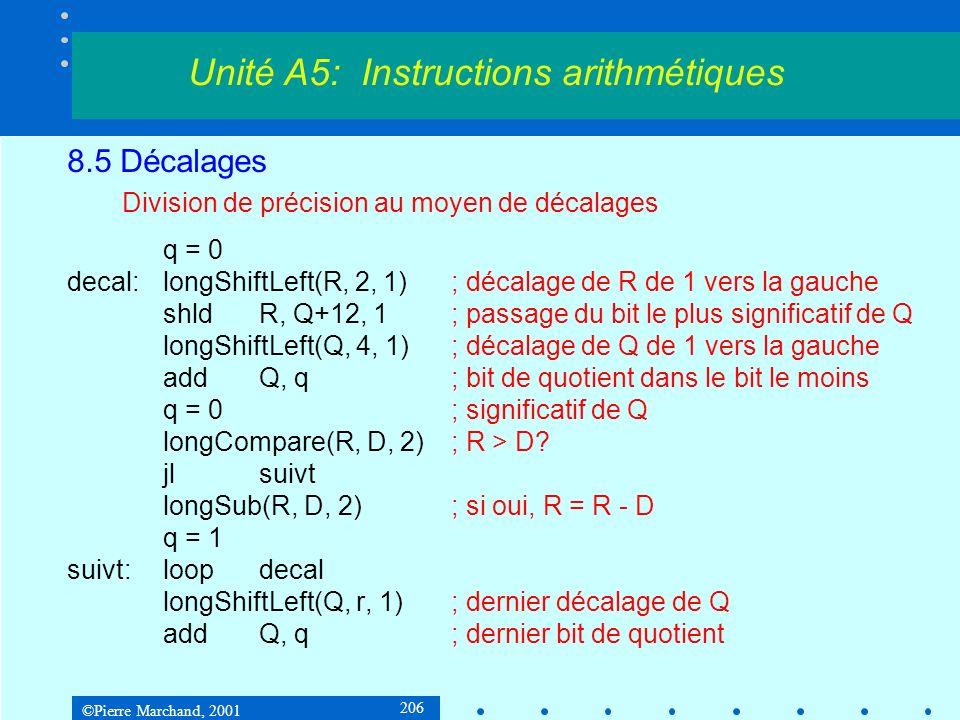 ©Pierre Marchand, 2001 206 8.5 Décalages Division de précision au moyen de décalages q = 0 decal:longShiftLeft(R, 2, 1); décalage de R de 1 vers la gauche shldR, Q+12, 1; passage du bit le plus significatif de Q longShiftLeft(Q, 4, 1); décalage de Q de 1 vers la gauche addQ, q; bit de quotient dans le bit le moins q = 0; significatif de Q longCompare(R, D, 2); R > D.