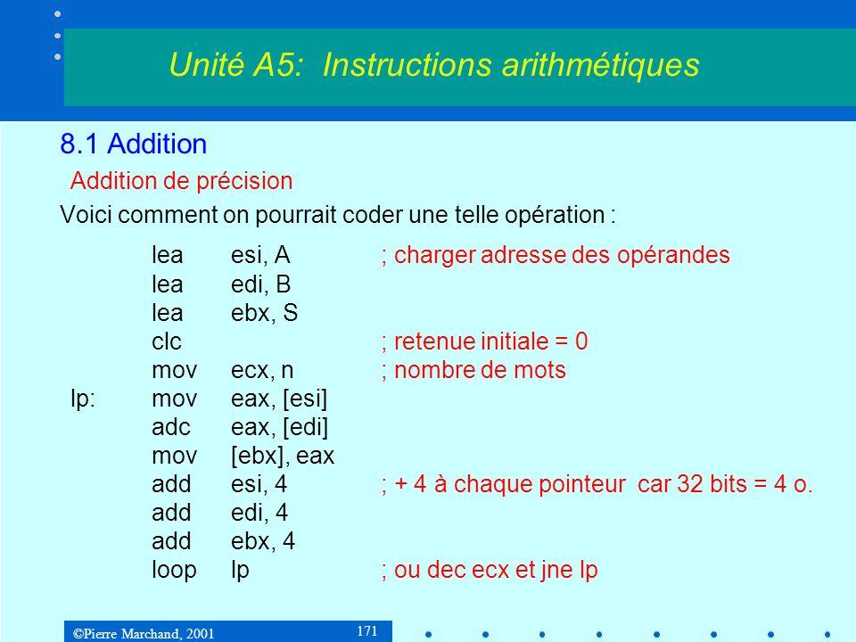 ©Pierre Marchand, 2001 171 8.1 Addition Addition de précision Voici comment on pourrait coder une telle opération : leaesi, A; charger adresse des opérandes leaedi, B leaebx, S clc; retenue initiale = 0 movecx, n; nombre de mots lp:moveax, [esi] adceax, [edi] mov[ebx], eax addesi, 4; + 4 à chaque pointeur car 32 bits = 4 o.