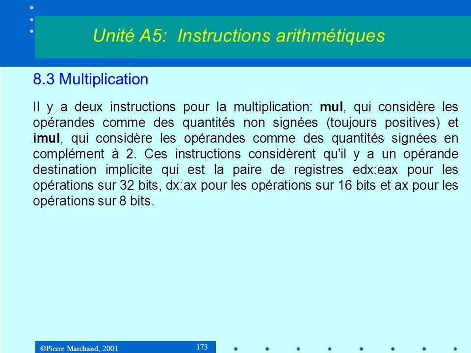 ©Pierre Marchand, 2001 173 8.3 Multiplication Il y a deux instructions pour la multiplication: mul, qui considère les opérandes comme des quantités non signées (toujours positives) et imul, qui considère les opérandes comme des quantités signées en complément à 2.
