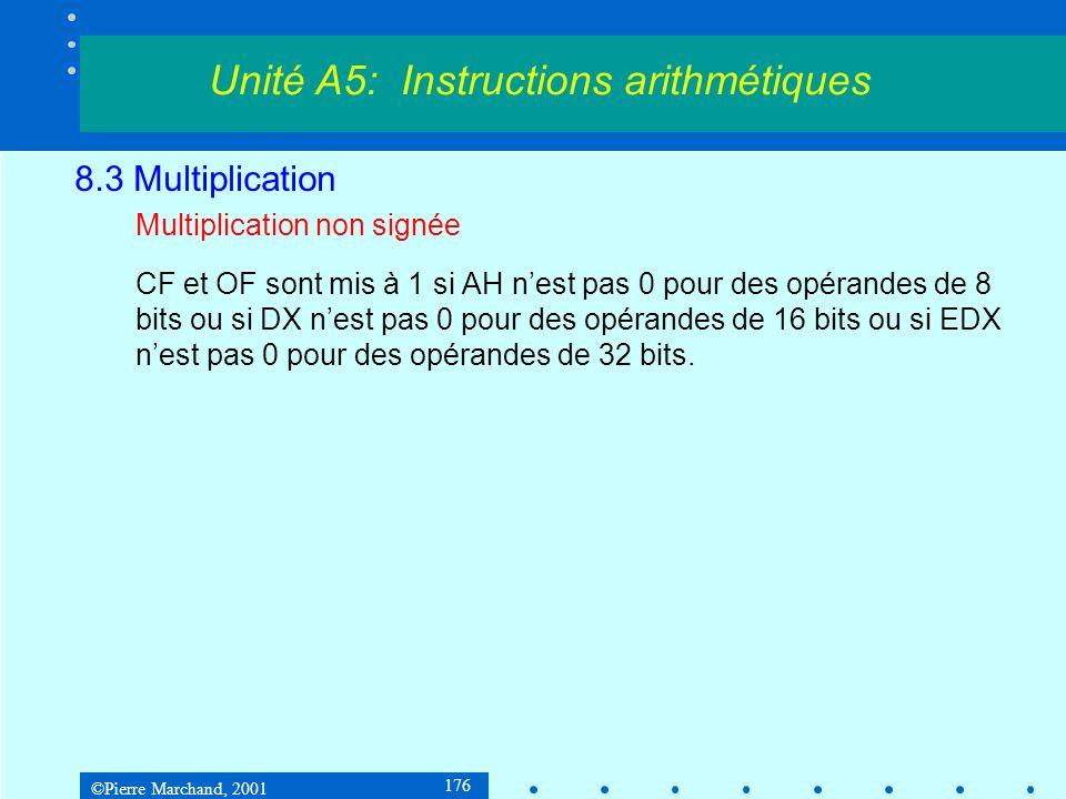 ©Pierre Marchand, 2001 176 8.3 Multiplication Multiplication non signée CF et OF sont mis à 1 si AH nest pas 0 pour des opérandes de 8 bits ou si DX n