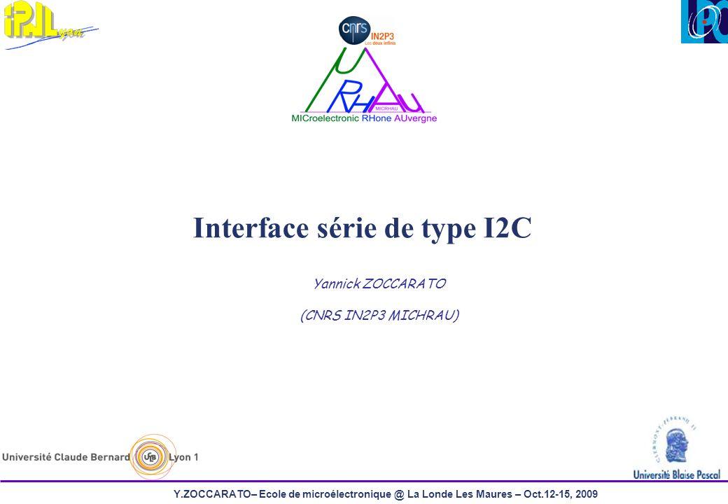 Y.ZOCCARATO– Ecole de microélectronique @ La Londe Les Maures – Oct.12-15, 2009 Interface série de type I2C Yannick ZOCCARATO (CNRS IN2P3 MICHRAU)