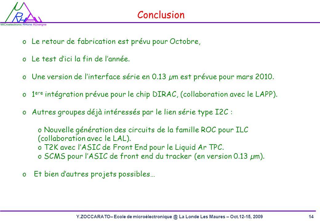 14Y.ZOCCARATO– Ecole de microélectronique @ La Londe Les Maures – Oct.12-15, 2009 Conclusion oLe retour de fabrication est prévu pour Octobre, oLe test dici la fin de lannée.