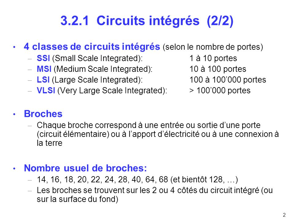 2 3.2.1 Circuits intégrés (2/2) 4 classes de circuits intégrés (selon le nombre de portes) SSI (Small Scale Integrated): 1 à 10 portes MSI (Medium Sca