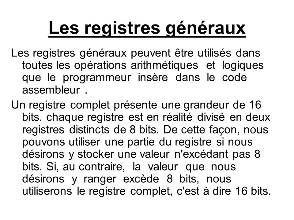 Le programmeur dispose de 8 registres internes de 16 bits qu on peut diviser en deux groupes : - groupe de données : formé par 4 registres de 16 bits (AX,BX,CX,et DX) chaque registre peut être divisé en deux registres de 8 bits (AH,AL,BH,BL,CH,CL,DH et DL ) - groupe de pointeur et indexe : formé de 4 registres de 16 bits (SI, DI, SP, BP) et font généralement référence à un emplacement en mémoire.