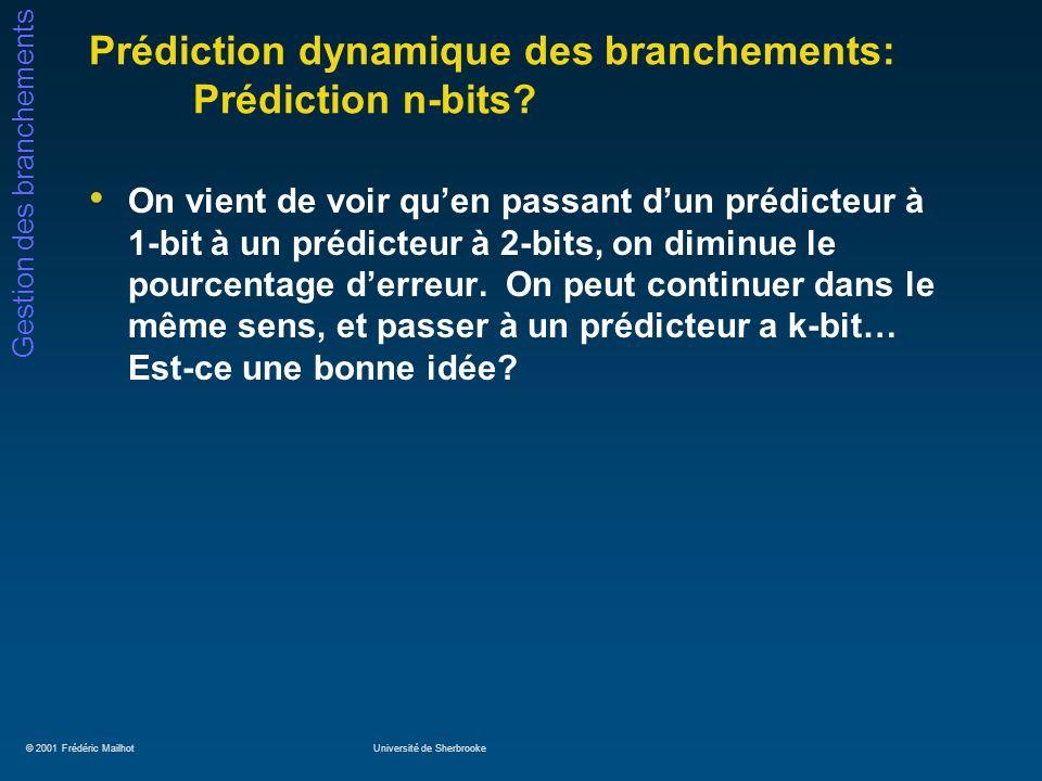 © 2001 Frédéric MailhotUniversité de Sherbrooke Gestion des branchements Prédiction dynamique des branchements: Prédiction n-bits? On vient de voir qu