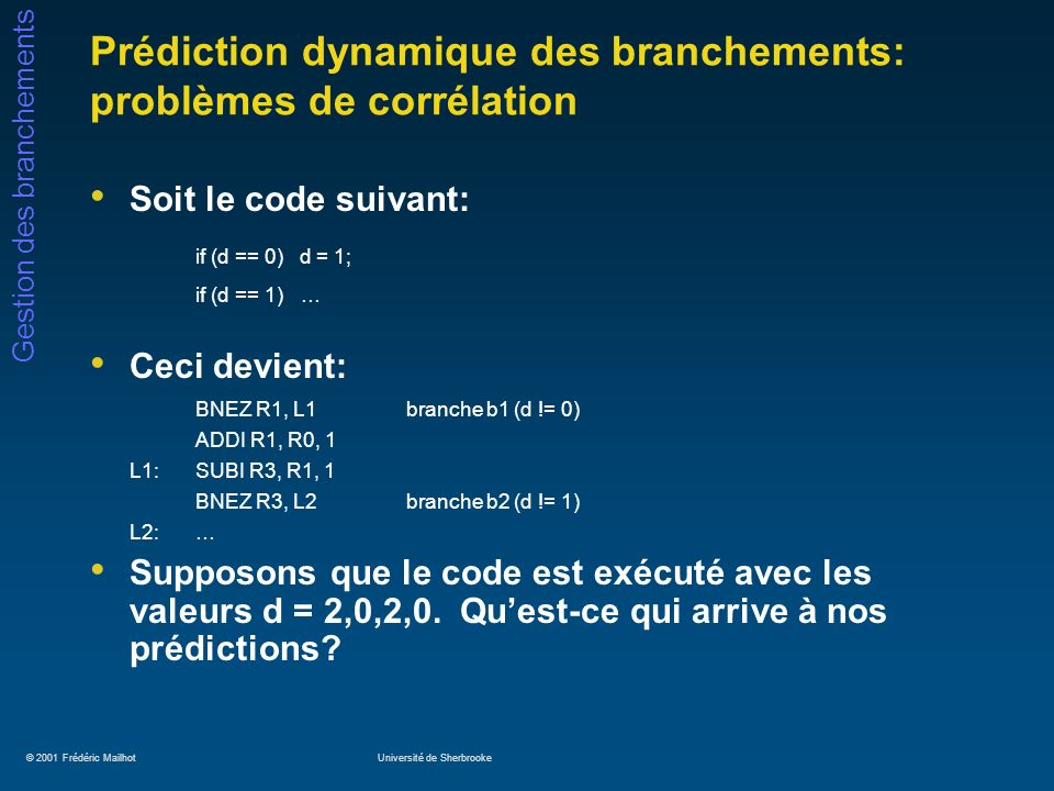 © 2001 Frédéric MailhotUniversité de Sherbrooke Gestion des branchements Prédiction dynamique des branchements: problèmes de corrélation Soit le code