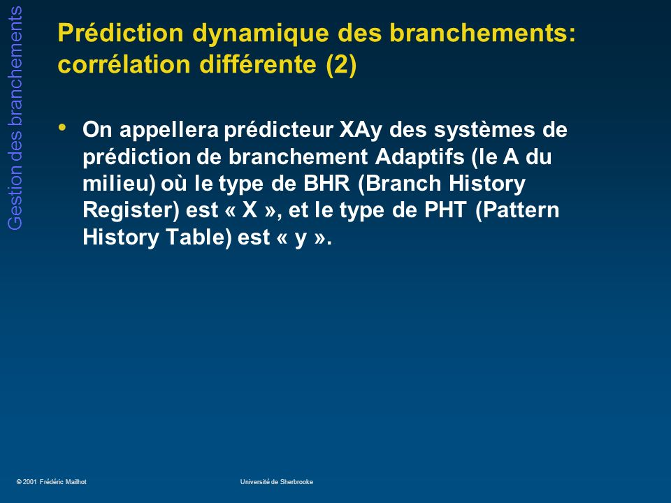 © 2001 Frédéric MailhotUniversité de Sherbrooke Gestion des branchements Prédiction dynamique des branchements: corrélation différente (2) On appellera prédicteur XAy des systèmes de prédiction de branchement Adaptifs (le A du milieu) où le type de BHR (Branch History Register) est « X », et le type de PHT (Pattern History Table) est « y ».