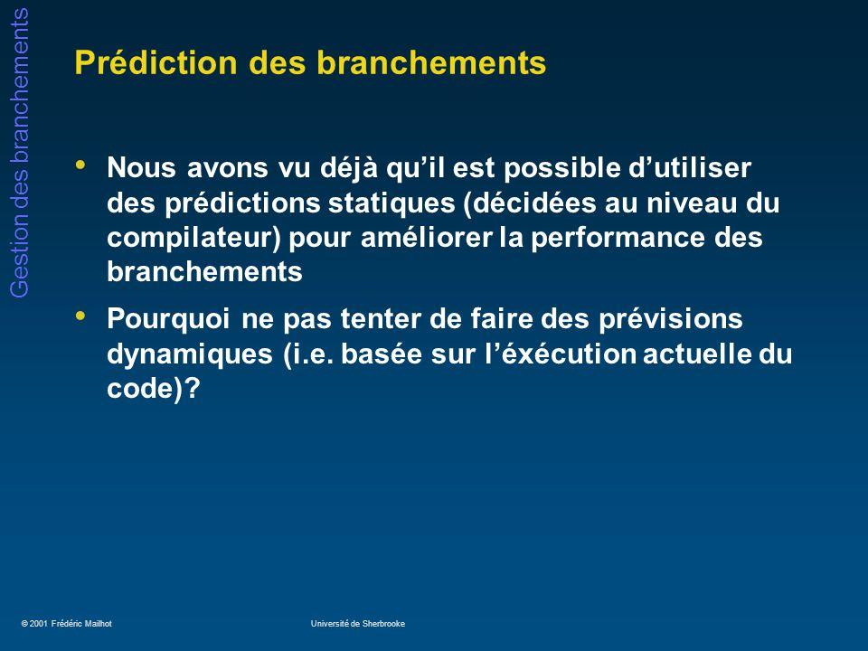 © 2001 Frédéric MailhotUniversité de Sherbrooke Gestion des branchements Gestion des branchements: spéculation Soit le code suivant: if (x == 0) { /* branche b1 */ a = b + c ; d = e – f ; } g = h * i ;/* instruction indépendante de b1 */ En supposant que la condition b1 soit faussement prédite prise, linstruction « g = h * i » sera retranchée du processeur alors quelle doit être exécutée de toutes façons