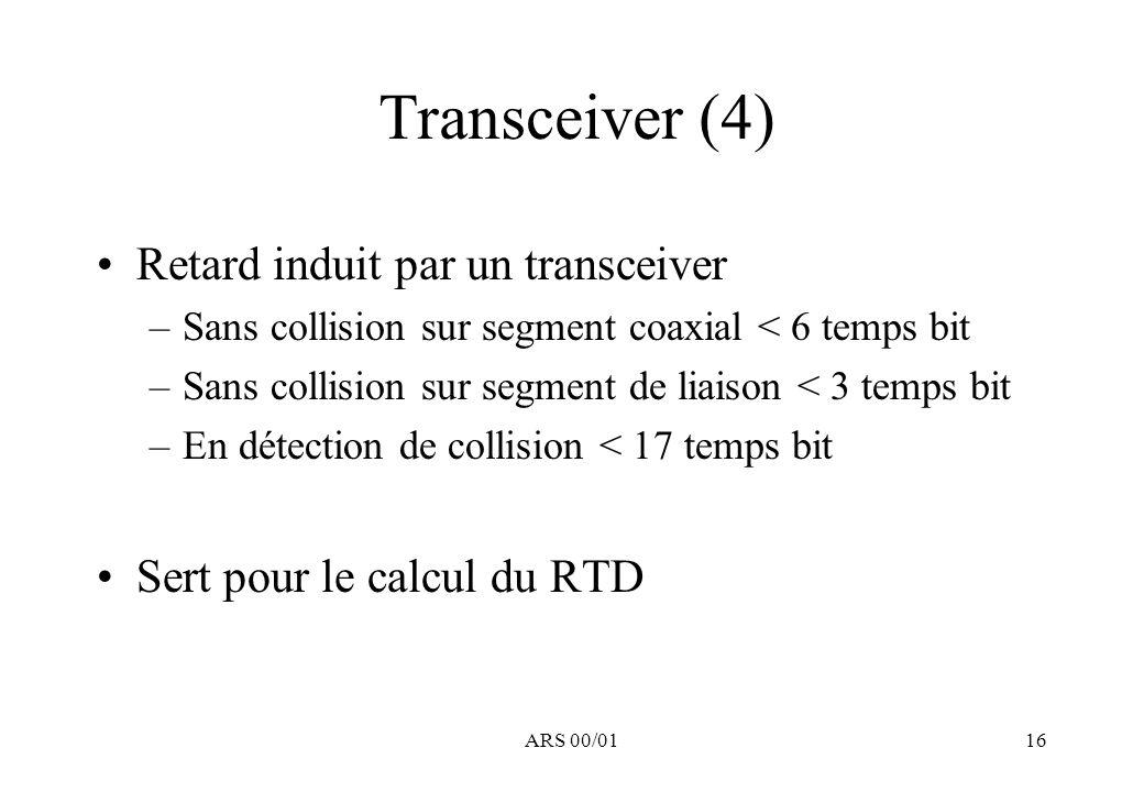ARS 00/0116 Transceiver (4) Retard induit par un transceiver –Sans collision sur segment coaxial < 6 temps bit –Sans collision sur segment de liaison < 3 temps bit –En détection de collision < 17 temps bit Sert pour le calcul du RTD
