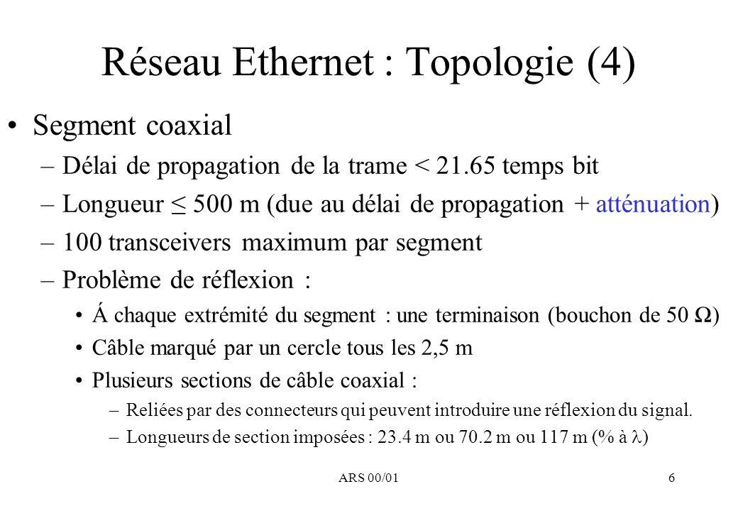 ARS 00/016 Réseau Ethernet : Topologie (4) Segment coaxial –Délai de propagation de la trame < 21.65 temps bit –Longueur 500 m (due au délai de propagation + atténuation) –100 transceivers maximum par segment –Problème de réflexion : Á chaque extrémité du segment : une terminaison (bouchon de 50 ) Câble marqué par un cercle tous les 2,5 m Plusieurs sections de câble coaxial : –Reliées par des connecteurs qui peuvent introduire une réflexion du signal.