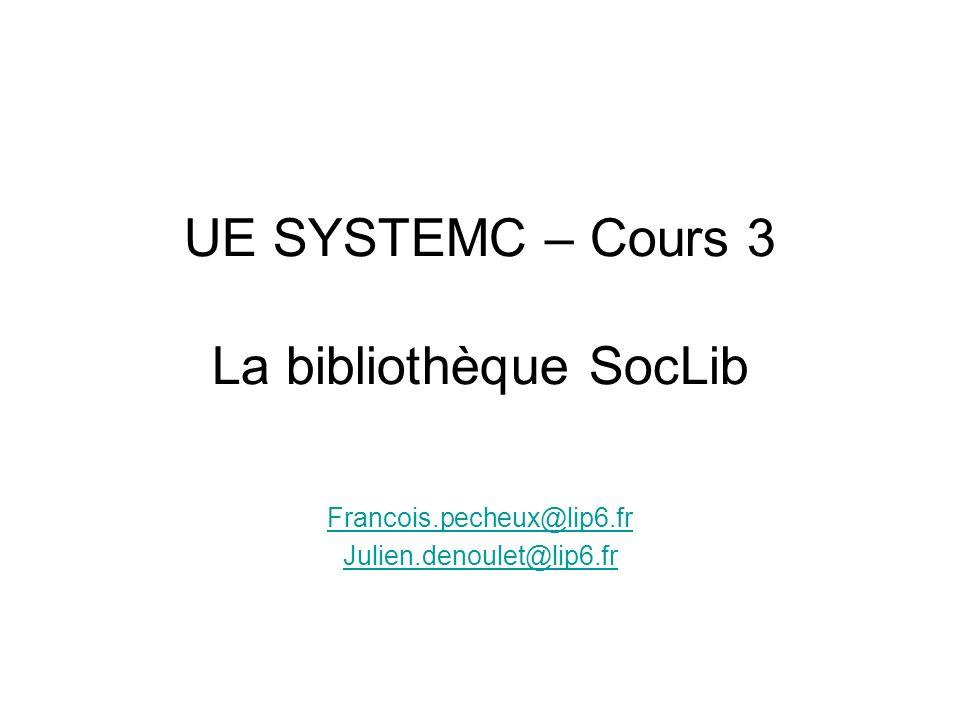 UE SYSTEMC – Cours 3 La bibliothèque SocLib Francois.pecheux@lip6.fr Julien.denoulet@lip6.fr