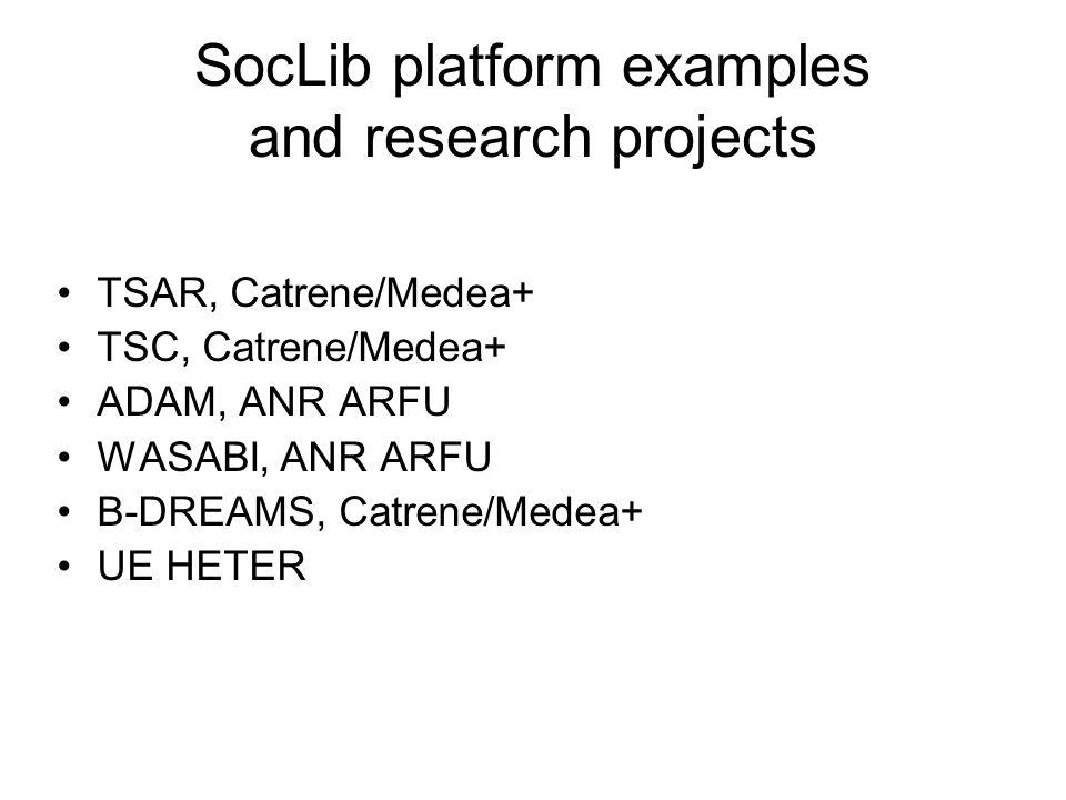 SocLib platform examples and research projects TSAR, Catrene/Medea+ TSC, Catrene/Medea+ ADAM, ANR ARFU WASABI, ANR ARFU B-DREAMS, Catrene/Medea+ UE HE