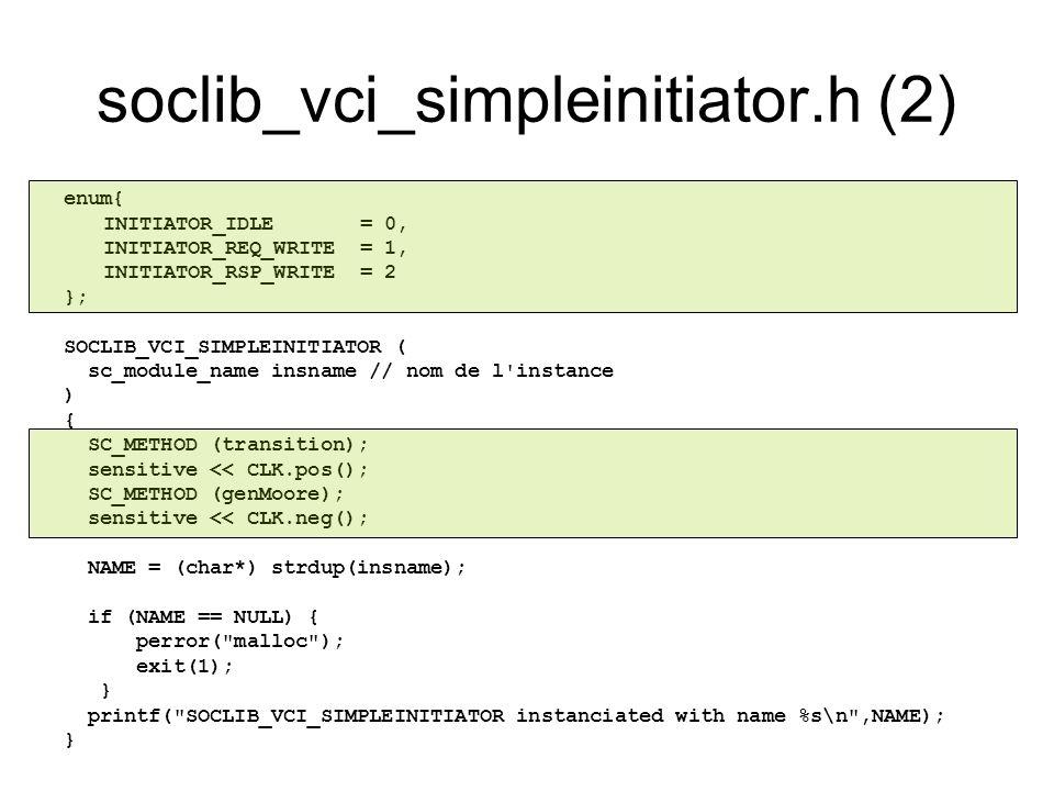 soclib_vci_simpleinitiator.h (2) enum{ INITIATOR_IDLE = 0, INITIATOR_REQ_WRITE = 1, INITIATOR_RSP_WRITE = 2 }; SOCLIB_VCI_SIMPLEINITIATOR ( sc_module_
