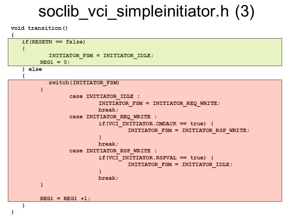 soclib_vci_simpleinitiator.h (3) void transition() { if(RESETN == false) { INITIATOR_FSM = INITIATOR_IDLE; REG1 = 0; } else { switch(INITIATOR_FSM) {