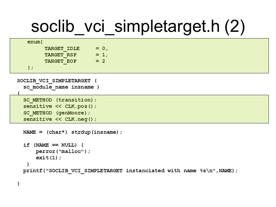 soclib_vci_simpletarget.h (2) enum{ TARGET_IDLE = 0, TARGET_RSP = 1, TARGET_EOP = 2 }; SOCLIB_VCI_SIMPLETARGET ( sc_module_name insname ) { SC_METHOD