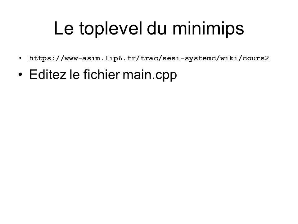Le toplevel du minimips https://www-asim.lip6.fr/trac/sesi-systemc/wiki/cours2 Editez le fichier main.cpp
