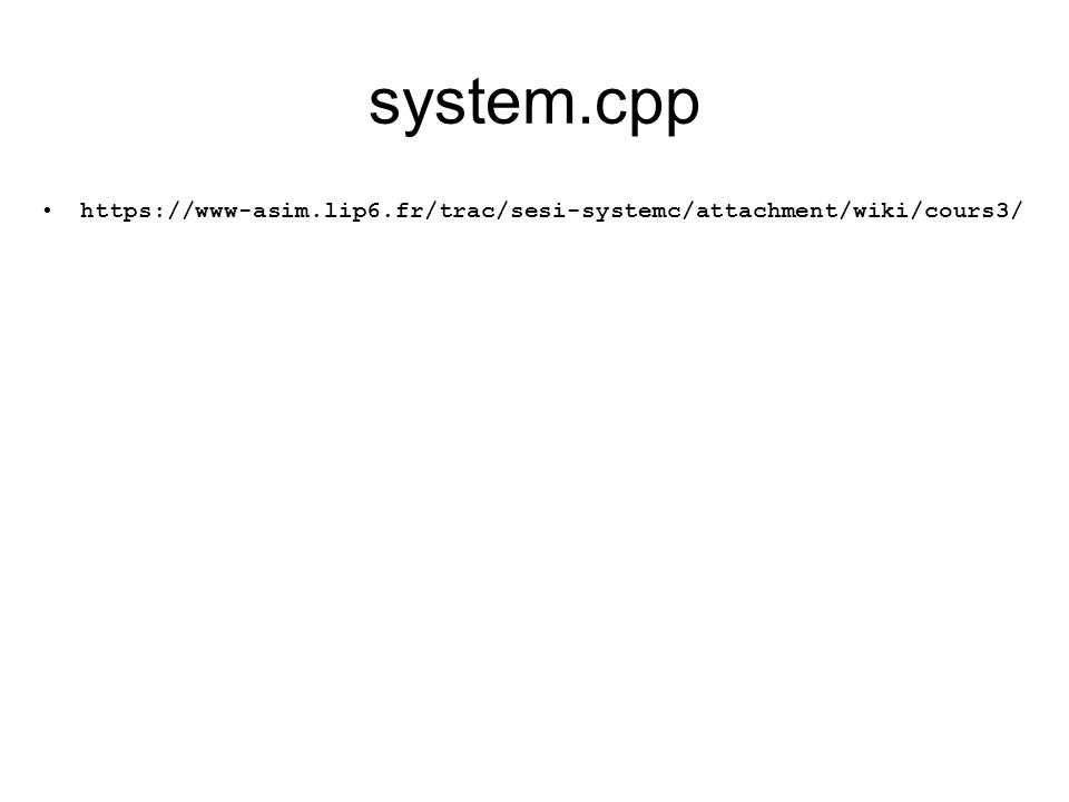 system.cpp https://www-asim.lip6.fr/trac/sesi-systemc/attachment/wiki/cours3/